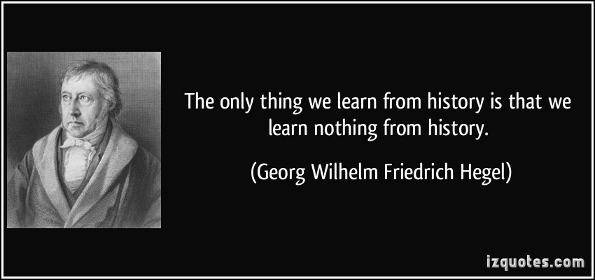 quote-the-only-thing-we-learn-from-history-is-that-we-learn-nothing-from-history-georg-wilhelm-friedrich-hegel-344040